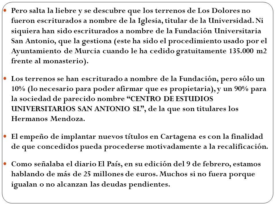 Pero salta la liebre y se descubre que los terrenos de Los Dolores no fueron escriturados a nombre de la Iglesia, titular de la Universidad. Ni siquiera han sido escriturados a nombre de la Fundación Universitaria San Antonio, que la gestiona (este ha sido el procedimiento usado por el Ayuntamiento de Murcia cuando le ha cedido gratuitamente 135.000 m2 frente al monasterio).