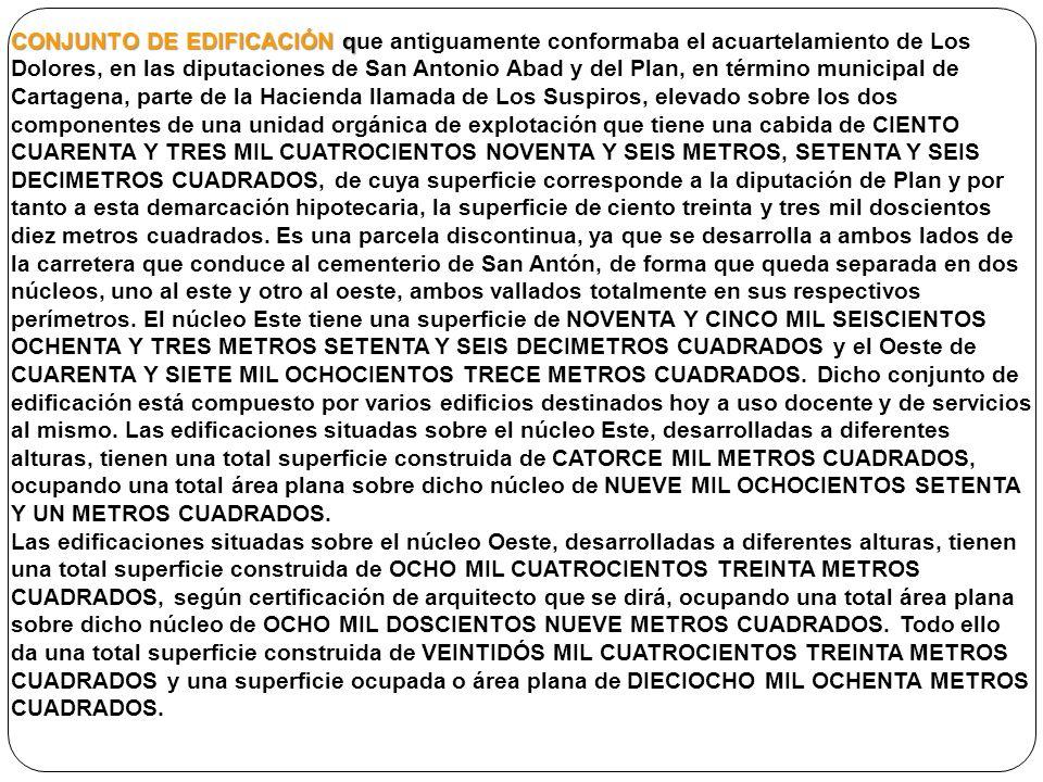 CONJUNTO DE EDIFICACIÓN que antiguamente conformaba el acuartelamiento de Los Dolores, en las diputaciones de San Antonio Abad y del Plan, en término municipal de Cartagena, parte de la Hacienda llamada de Los Suspiros, elevado sobre los dos componentes de una unidad orgánica de explotación que tiene una cabida de CIENTO CUARENTA Y TRES MIL CUATROCIENTOS NOVENTA Y SEIS METROS, SETENTA Y SEIS DECIMETROS CUADRADOS, de cuya superficie corresponde a la diputación de Plan y por tanto a esta demarcación hipotecaria, la superficie de ciento treinta y tres mil doscientos diez metros cuadrados. Es una parcela discontinua, ya que se desarrolla a ambos lados de la carretera que conduce al cementerio de San Antón, de forma que queda separada en dos núcleos, uno al este y otro al oeste, ambos vallados totalmente en sus respectivos perímetros. El núcleo Este tiene una superficie de NOVENTA Y CINCO MIL SEISCIENTOS OCHENTA Y TRES METROS SETENTA Y SEIS DECIMETROS CUADRADOS y el Oeste de CUARENTA Y SIETE MIL OCHOCIENTOS TRECE METROS CUADRADOS. Dicho conjunto de edificación está compuesto por varios edificios destinados hoy a uso docente y de servicios al mismo. Las edificaciones situadas sobre el núcleo Este, desarrolladas a diferentes alturas, tienen una total superficie construida de CATORCE MIL METROS CUADRADOS, ocupando una total área plana sobre dicho núcleo de NUEVE MIL OCHOCIENTOS SETENTA Y UN METROS CUADRADOS.