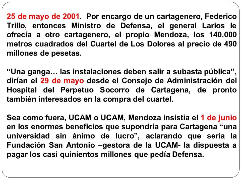 25 de mayo de 2001. Por encargo de un cartagenero, Federico Trillo, entonces Ministro de Defensa, el general Larios le ofrecía a otro cartagenero, el propio Mendoza, los 140.000 metros cuadrados del Cuartel de Los Dolores al precio de 490 millones de pesetas.