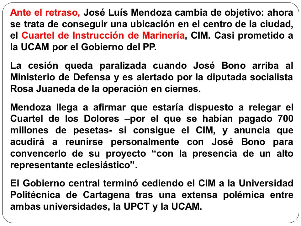 Ante el retraso, José Luís Mendoza cambia de objetivo: ahora se trata de conseguir una ubicación en el centro de la ciudad, el Cuartel de Instrucción de Marinería, CIM. Casi prometido a la UCAM por el Gobierno del PP.