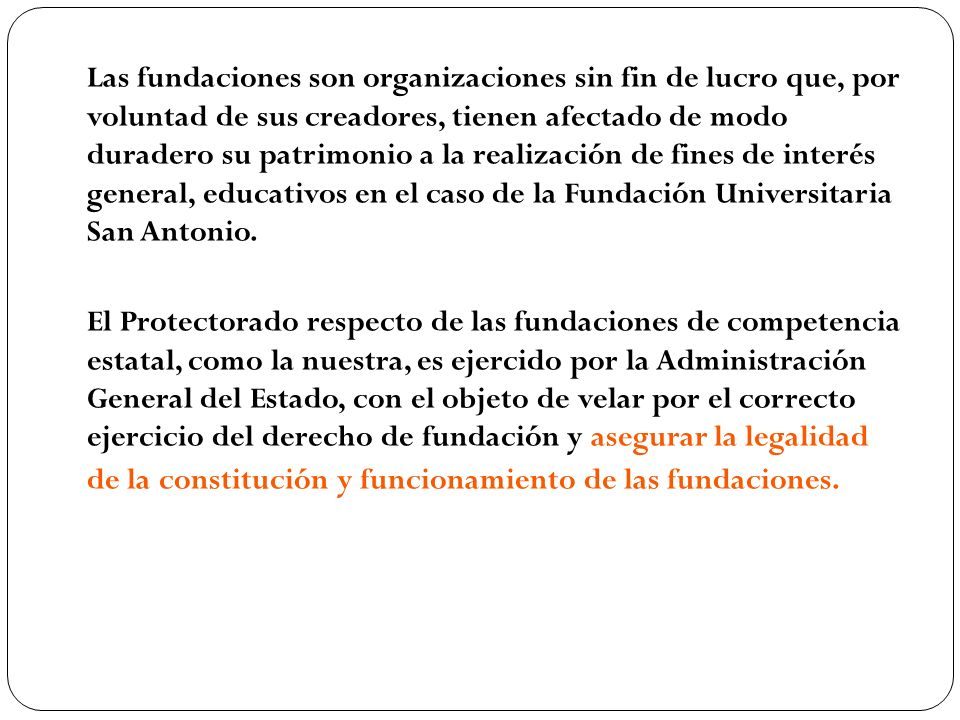 Las fundaciones son organizaciones sin fin de lucro que, por voluntad de sus creadores, tienen afectado de modo duradero su patrimonio a la realización de fines de interés general, educativos en el caso de la Fundación Universitaria San Antonio.