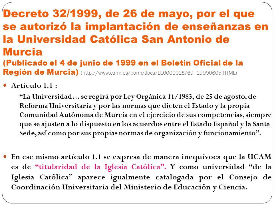 Decreto 32/1999, de 26 de mayo, por el que se autorizó la implantación de enseñanzas en la Universidad Católica San Antonio de Murcia (Publicado el 4 de junio de 1999 en el Boletín Oficial de la Región de Murcia) (http://www.carm.es/borm/docs/LE0000018769_19990605.HTML)
