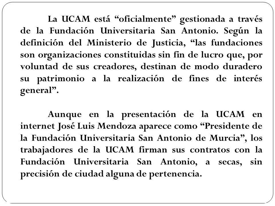 La UCAM está oficialmente gestionada a través de la Fundación Universitaria San Antonio. Según la definición del Ministerio de Justicia, las fundaciones son organizaciones constituidas sin fin de lucro que, por voluntad de sus creadores, destinan de modo duradero su patrimonio a la realización de fines de interés general .