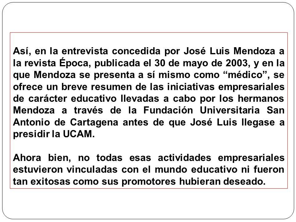 Así, en la entrevista concedida por José Luis Mendoza a la revista Época, publicada el 30 de mayo de 2003, y en la que Mendoza se presenta a sí mismo como médico , se ofrece un breve resumen de las iniciativas empresariales de carácter educativo llevadas a cabo por los hermanos Mendoza a través de la Fundación Universitaria San Antonio de Cartagena antes de que José Luis llegase a presidir la UCAM.