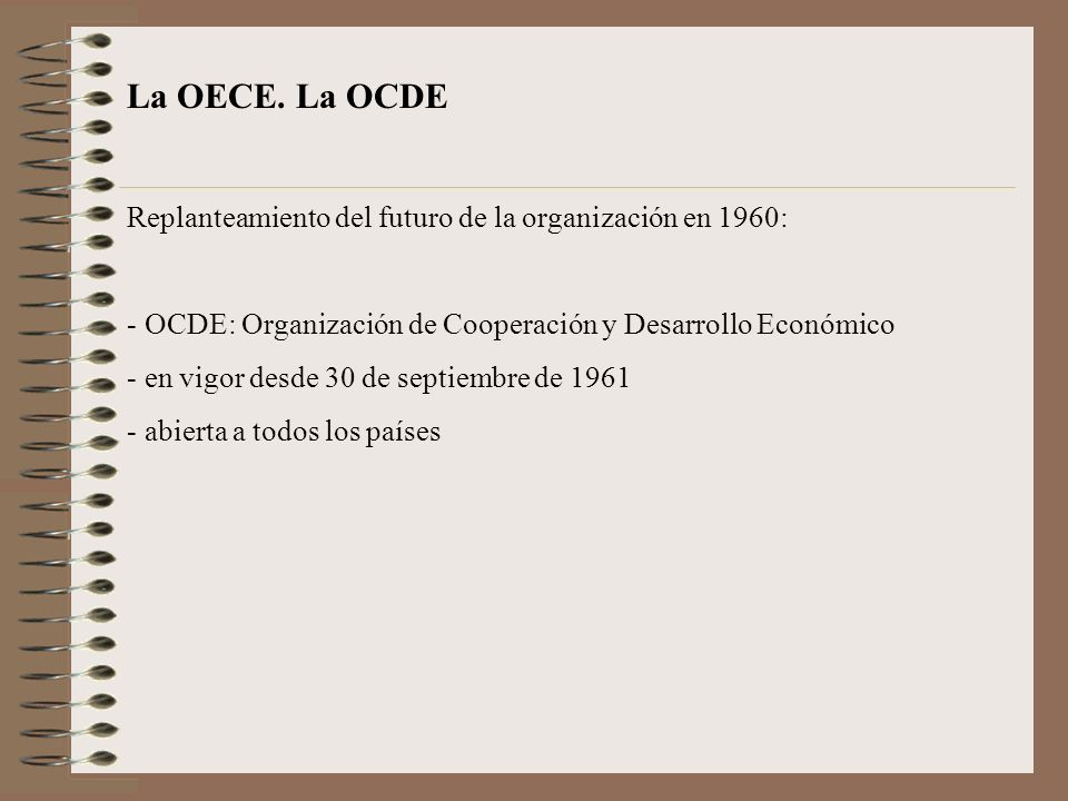 La OECE. La OCDE Replanteamiento del futuro de la organización en 1960: OCDE: Organización de Cooperación y Desarrollo Económico.