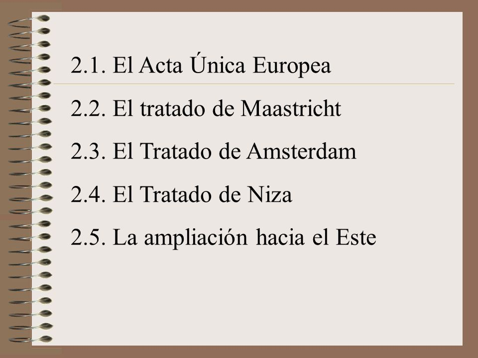 2.1. El Acta Única Europea 2.2. El tratado de Maastricht. 2.3. El Tratado de Amsterdam. 2.4. El Tratado de Niza.