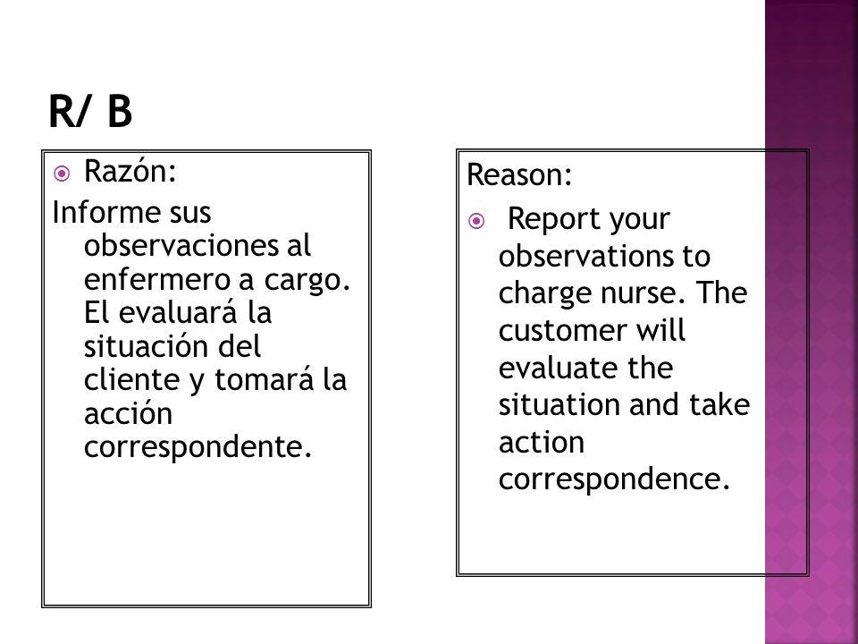 R/ B Razón: Informe sus observaciones al enfermero a cargo. El evaluará la situación del cliente y tomará la acción correspondente.
