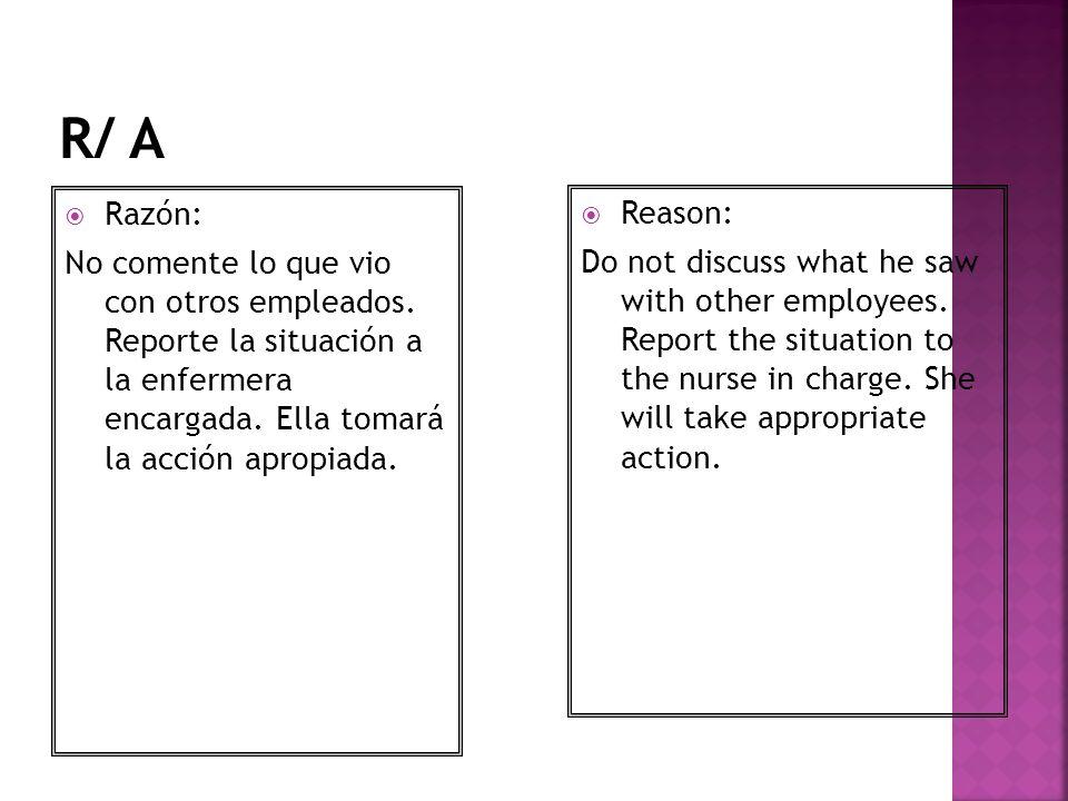 R/ A Razón: No comente lo que vio con otros empleados. Reporte la situación a la enfermera encargada. Ella tomará la acción apropiada.