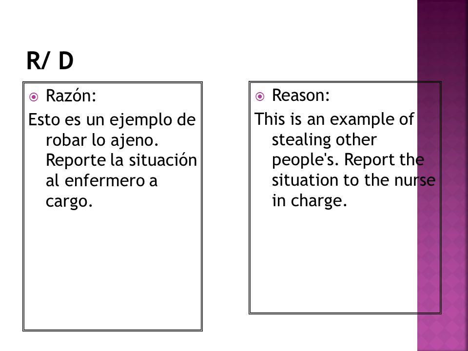 R/ D Razón: Esto es un ejemplo de robar lo ajeno. Reporte la situación al enfermero a cargo. Reason: