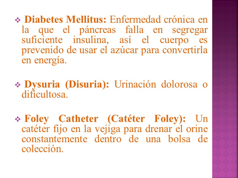 Diabetes Mellitus: Enfermedad crónica en la que el páncreas falla en segregar suficiente insulina, así el cuerpo es prevenido de usar el azúcar para convertirla en energía.