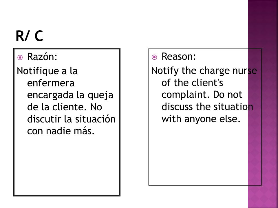 R/ C Razón: Notifique a la enfermera encargada la queja de la cliente. No discutir la situación con nadie más.