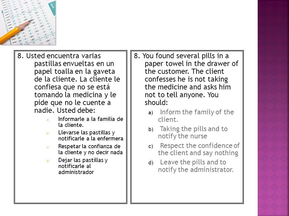8. Usted encuentra varias pastillas envueltas en un papel toalla en la gaveta de la cliente. La cliente le confiesa que no se está tomando la medicina y le pide que no le cuente a nadie. Usted debe: