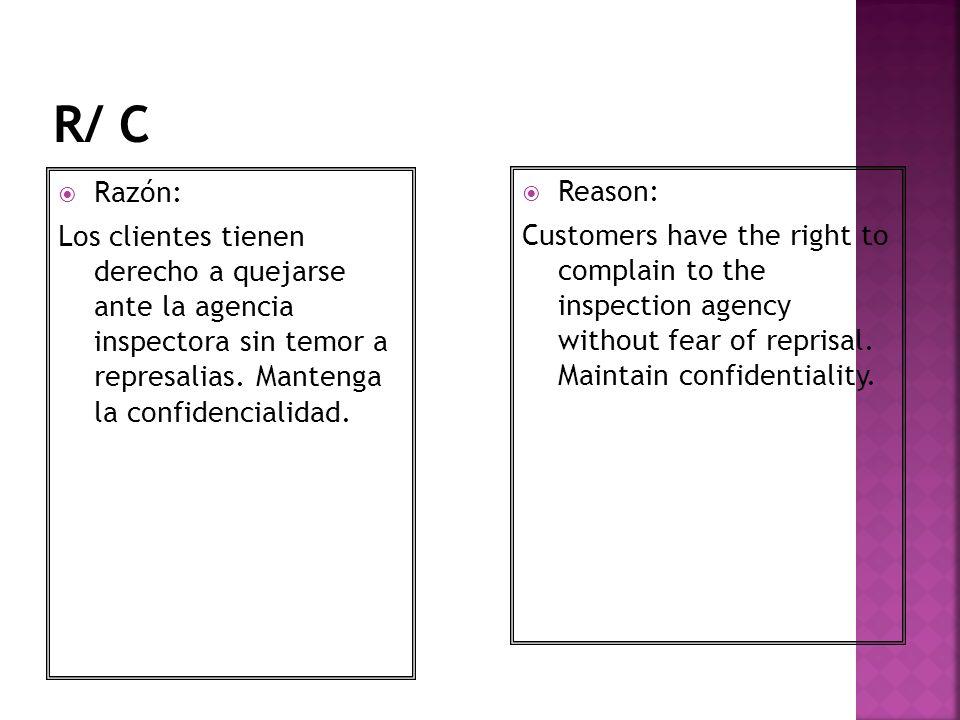 R/ C Razón: Los clientes tienen derecho a quejarse ante la agencia inspectora sin temor a represalias. Mantenga la confidencialidad.