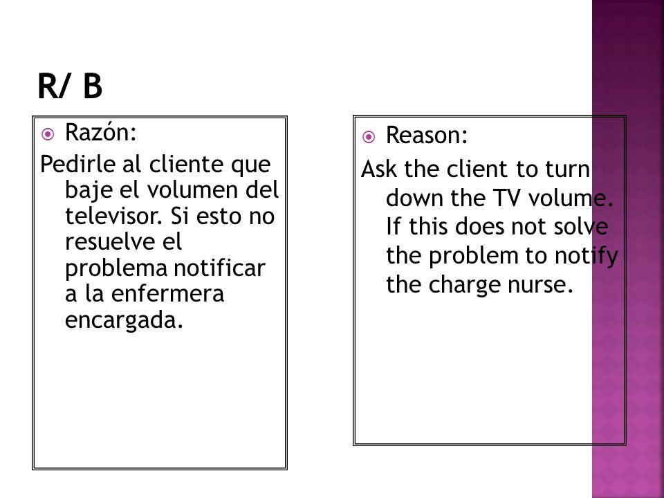 R/ B Razón: Pedirle al cliente que baje el volumen del televisor. Si esto no resuelve el problema notificar a la enfermera encargada.