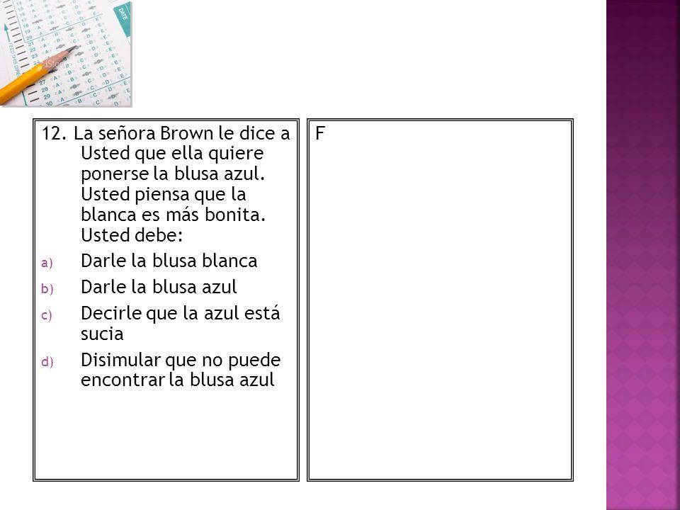12. La señora Brown le dice a Usted que ella quiere ponerse la blusa azul. Usted piensa que la blanca es más bonita. Usted debe: