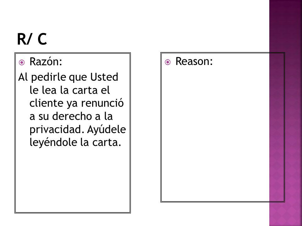 R/ C Razón: Al pedirle que Usted le lea la carta el cliente ya renunció a su derecho a la privacidad. Ayúdele leyéndole la carta.