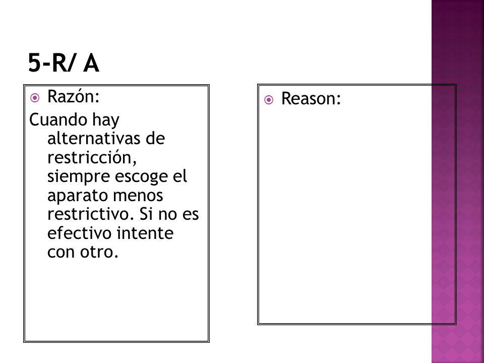 5-R/ A Razón: Cuando hay alternativas de restricción, siempre escoge el aparato menos restrictivo. Si no es efectivo intente con otro.