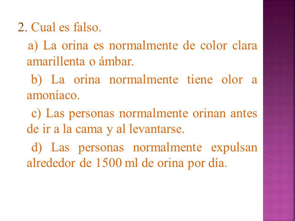 2. Cual es falso. a) La orina es normalmente de color clara amarillenta o ámbar.