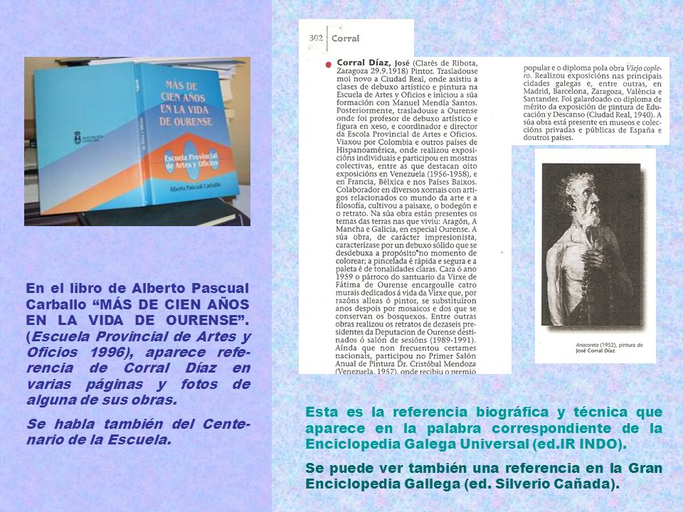 En el libro de Alberto Pascual Carballo MÁS DE CIEN AÑOS EN LA VIDA DE OURENSE . (Escuela Provincial de Artes y Oficios 1996), aparece refe-rencia de Corral Díaz en varias páginas y fotos de alguna de sus obras.