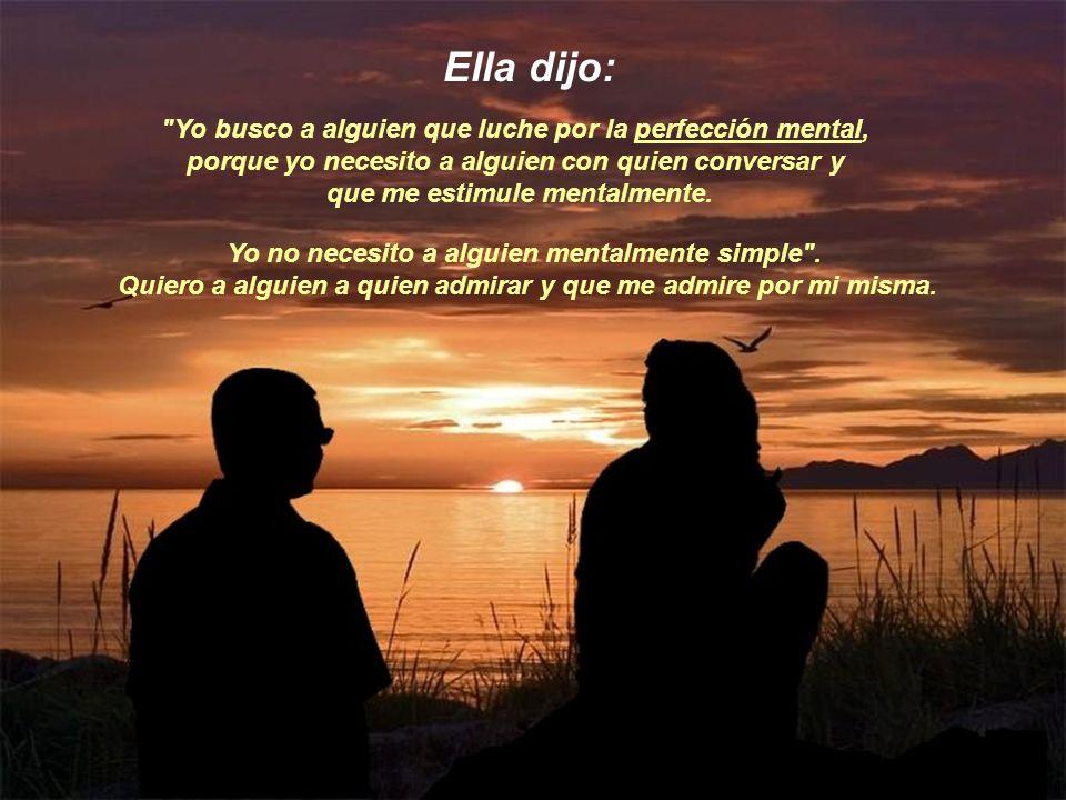 Ella dijo: Yo busco a alguien que luche por la perfección mental, porque yo necesito a alguien con quien conversar y.