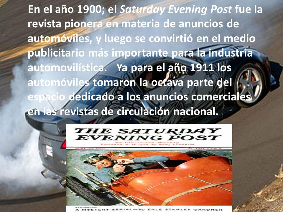 En el año 1900; el Saturday Evening Post fue la revista pionera en materia de anuncios de automóviles, y luego se convirtió en el medio publicitario más importante para la industria automovilística. Ya para el año 1911 los automóviles tomaron la octava parte del espacio dedicado a los anuncios comerciales en las revistas de circulación nacional.