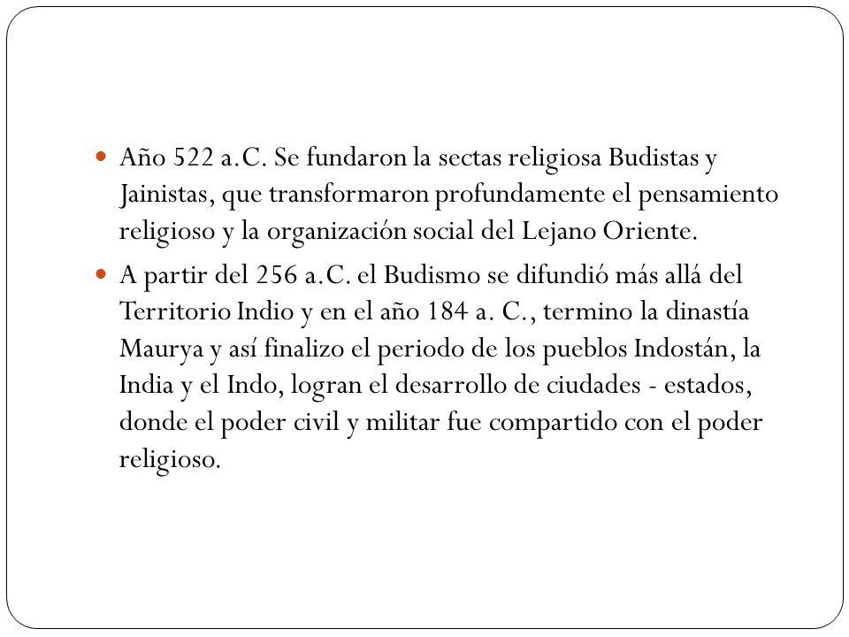 Año 522 a.C. Se fundaron la sectas religiosa Budistas y Jainistas, que transformaron profundamente el pensamiento religioso y la organización social del Lejano Oriente.