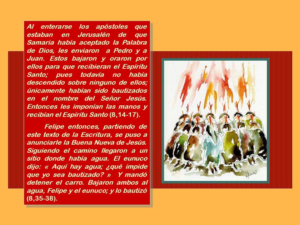 Al enterarse los apóstoles que estaban en Jerusalén de que Samaria había aceptado la Palabra de Dios, les enviaron a Pedro y a Juan. Estos bajaron y oraron por ellos para que recibieran el Espíritu Santo; pues todavía no había descendido sobre ninguno de ellos; únicamente habían sido bautizados en el nombre del Señor Jesús. Entonces les imponían las manos y recibían el Espíritu Santo (8,14-17).