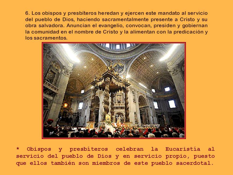 6. Los obispos y presbíteros heredan y ejercen este mandato al servicio del pueblo de Dios, haciendo sacramentalmente presente a Cristo y su obra salvadora. Anuncian el evangelio, convocan, presiden y gobiernan la comunidad en el nombre de Cristo y la alimentan con la predicación y los sacramentos.