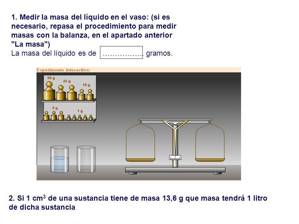 1. Medir la masa del líquido en el vaso: (si es necesario, repasa el procedimiento para medir masas con la balanza, en el apartado anterior La masa )