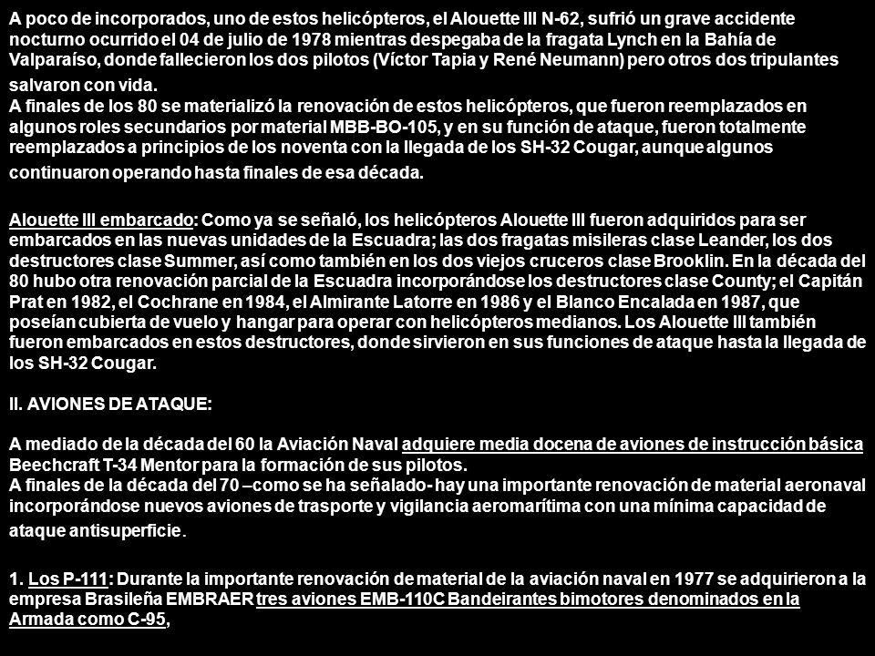 A poco de incorporados, uno de estos helicópteros, el Alouette III N-62, sufrió un grave accidente nocturno ocurrido el 04 de julio de 1978 mientras despegaba de la fragata Lynch en la Bahía de Valparaíso, donde fallecieron los dos pilotos (Víctor Tapia y René Neumann) pero otros dos tripulantes salvaron con vida.