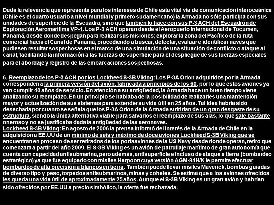 Dada la relevancia que representa para los intereses de Chile esta vital vía de comunicación interoceánica (Chile es el cuarto usuario a nivel mundial y primero sudamericano) la Armada no sólo participa con sus unidades de superficie de la Escuadra, sino que también lo hace con sus P-3 ACH del Escuadrón de Exploración Aeromarítima VP-1. Los P-3 ACH operan desde el Aeropuerto Internacional de Tocumen, Panamá, desde donde despegan para realizar sus misiones; explorar la zona del Pacífico de la ruta comercial hacia el Canal de Panamá, procediendo a buscar, detectar, evaluar e identificar naves que pudiesen resultar sospechosas en el marco de una simulación de una situación de conflicto o ataque al canal, facilitando la información a las fuerzas de superficie para el despliegue de sus fuerzas especiales para el abordaje y registro de las embarcaciones sospechosas.