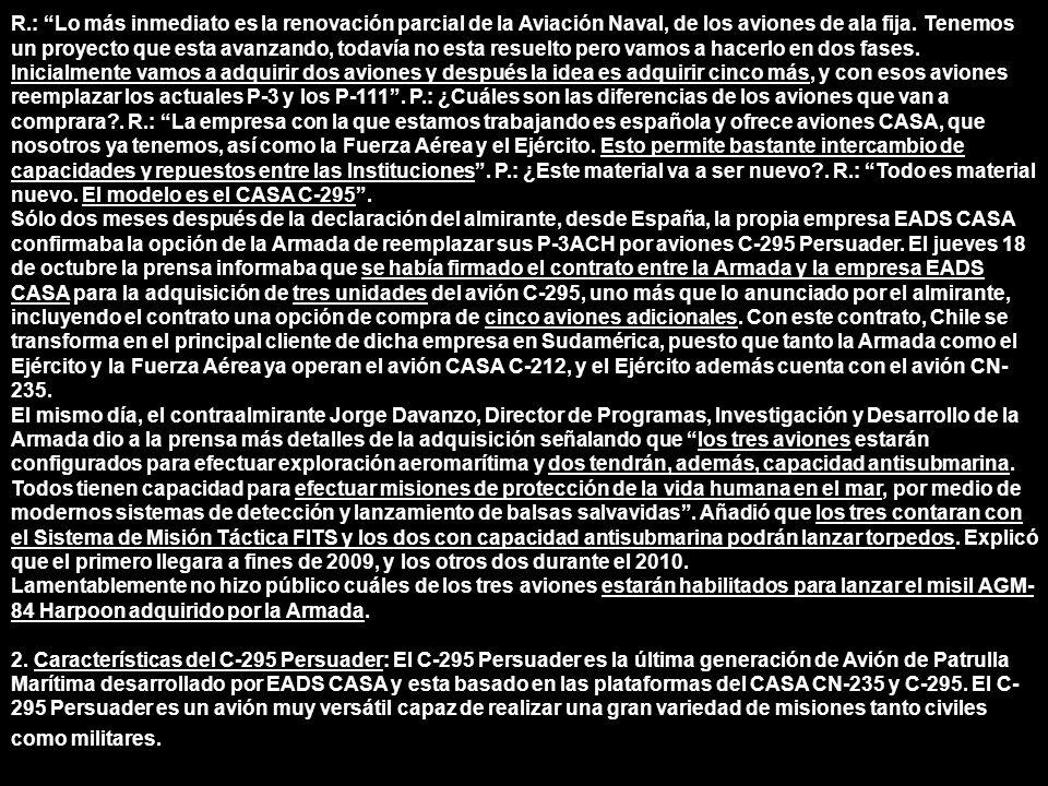 R.: Lo más inmediato es la renovación parcial de la Aviación Naval, de los aviones de ala fija. Tenemos un proyecto que esta avanzando, todavía no esta resuelto pero vamos a hacerlo en dos fases. Inicialmente vamos a adquirir dos aviones y después la idea es adquirir cinco más, y con esos aviones reemplazar los actuales P-3 y los P-111 . P.: ¿Cuáles son las diferencias de los aviones que van a comprara . R.: La empresa con la que estamos trabajando es española y ofrece aviones CASA, que nosotros ya tenemos, así como la Fuerza Aérea y el Ejército. Esto permite bastante intercambio de capacidades y repuestos entre las Instituciones . P.: ¿Este material va a ser nuevo . R.: Todo es material nuevo. El modelo es el CASA C-295 .