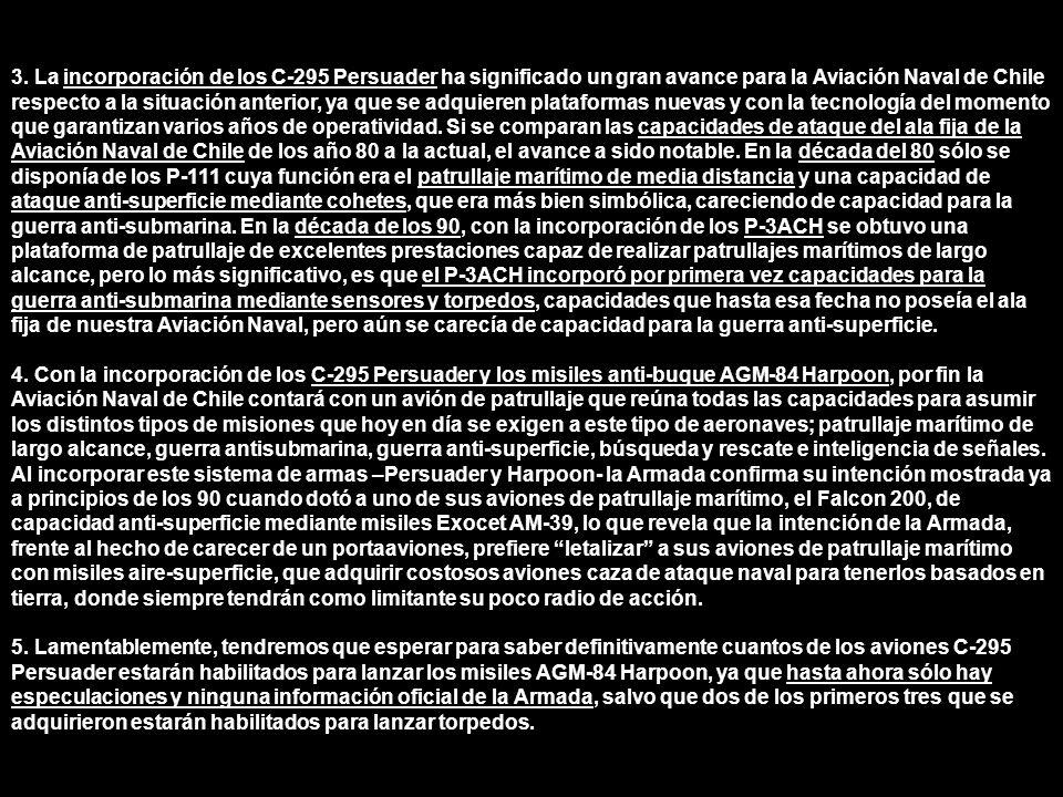 3. La incorporación de los C-295 Persuader ha significado un gran avance para la Aviación Naval de Chile respecto a la situación anterior, ya que se adquieren plataformas nuevas y con la tecnología del momento que garantizan varios años de operatividad. Si se comparan las capacidades de ataque del ala fija de la Aviación Naval de Chile de los año 80 a la actual, el avance a sido notable. En la década del 80 sólo se disponía de los P-111 cuya función era el patrullaje marítimo de media distancia y una capacidad de ataque anti-superficie mediante cohetes, que era más bien simbólica, careciendo de capacidad para la guerra anti-submarina. En la década de los 90, con la incorporación de los P-3ACH se obtuvo una plataforma de patrullaje de excelentes prestaciones capaz de realizar patrullajes marítimos de largo alcance, pero lo más significativo, es que el P-3ACH incorporó por primera vez capacidades para la guerra anti-submarina mediante sensores y torpedos, capacidades que hasta esa fecha no poseía el ala fija de nuestra Aviación Naval, pero aún se carecía de capacidad para la guerra anti-superficie.