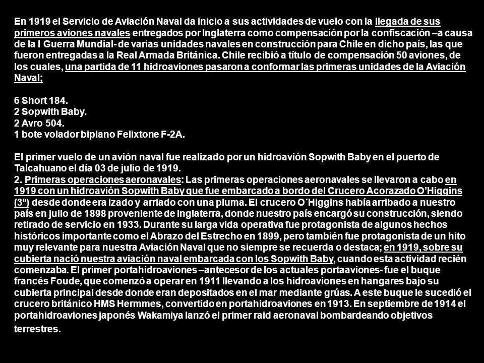 En 1919 el Servicio de Aviación Naval da inicio a sus actividades de vuelo con la llegada de sus primeros aviones navales entregados por Inglaterra como compensación por la confiscación –a causa de la I Guerra Mundial- de varias unidades navales en construcción para Chile en dicho país, las que fueron entregadas a la Real Armada Británica. Chile recibió a título de compensación 50 aviones, de los cuales, una partida de 11 hidroaviones pasaron a conformar las primeras unidades de la Aviación Naval;