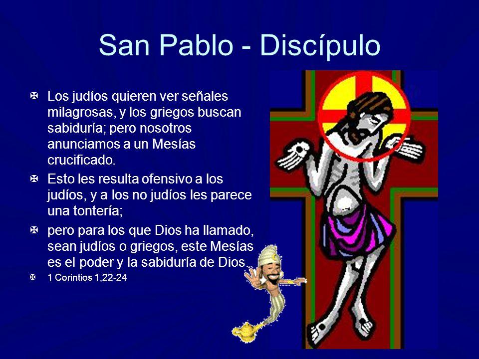 San Pablo - Discípulo Los judíos quieren ver señales milagrosas, y los griegos buscan sabiduría; pero nosotros anunciamos a un Mesías crucificado.