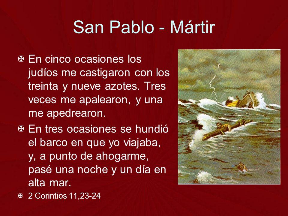 San Pablo - Mártir En cinco ocasiones los judíos me castigaron con los treinta y nueve azotes. Tres veces me apalearon, y una me apedrearon.