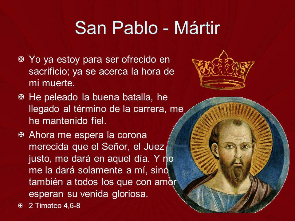 San Pablo - Mártir Yo ya estoy para ser ofrecido en sacrificio; ya se acerca la hora de mi muerte.