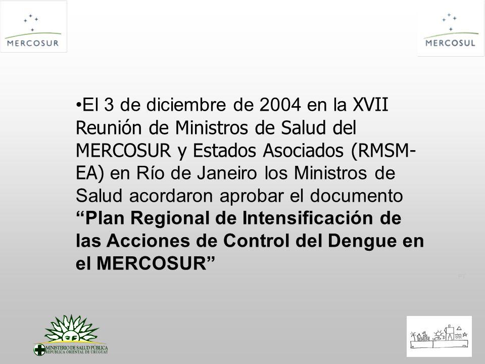 El 3 de diciembre de 2004 en la XVII Reunión de Ministros de Salud del MERCOSUR y Estados Asociados (RMSM-EA) en Río de Janeiro los Ministros de Salud acordaron aprobar el documento Plan Regional de Intensificación de las Acciones de Control del Dengue en el MERCOSUR