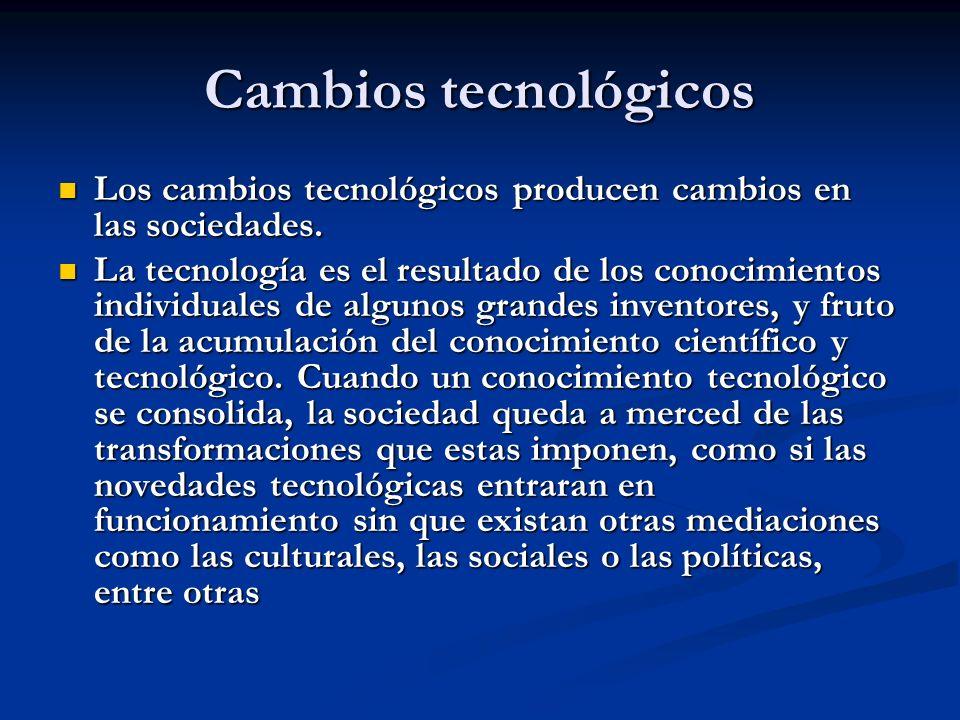 Cambios tecnológicos Los cambios tecnológicos producen cambios en las sociedades.