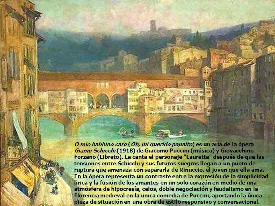 O mio babbino caro (Oh, mi querido papaíto) es un aria de la ópera Gianni Schicchi (1918) de Giacomo Puccini (música) y Giovacchino Forzano (Libreto).
