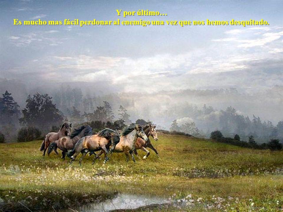 Y por último… Es mucho mas fácil perdonar al enemigo una vez que nos hemos desquitado.