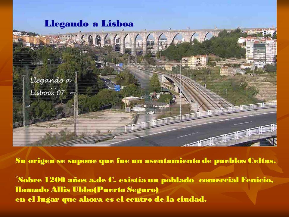 Llegando a Lisboa Su origen se supone que fue un asentamiento de pueblos Celtas. ´Sobre 1200 años a.de C. existía un poblado comercial Fenicio,