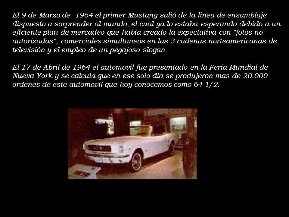 El 9 de Marzo de 1964 el primer Mustang salió de la linea de ensamblaje dispuesto a sorprender al mundo, el cual ya lo estaba esperando debido a un eficiente plan de mercadeo que habia creado la expectativa con fotos no autorizadas , comerciales simultaneos en las 3 cadenas norteamericanas de televisión y el empleo de un pegajoso slogan.