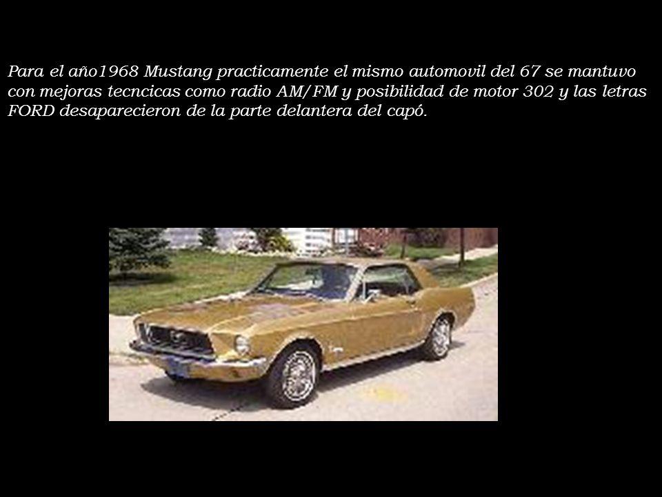 Para el año1968 Mustang practicamente el mismo automovil del 67 se mantuvo con mejoras tecncicas como radio AM/FM y posibilidad de motor 302 y las letras FORD desaparecieron de la parte delantera del capó.