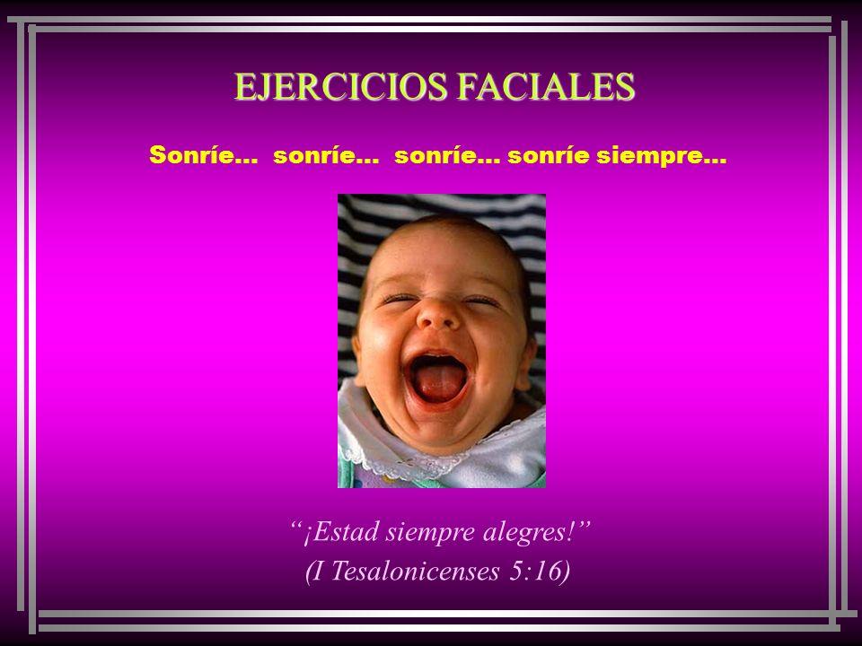 EJERCICIOS FACIALES ¡Estad siempre alegres! (I Tesalonicenses 5:16)