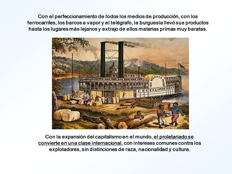 Con el perfeccionamiento de todos los medios de producción, con los ferrocarriles, los barcos a vapor y el telégrafo, la burguesía llevó sus productos hasta los lugares más lejanos y extrajo de ellos materias primas muy baratas.
