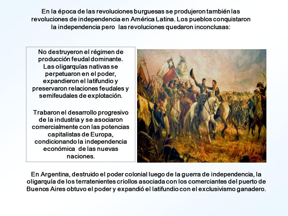 En la época de las revoluciones burguesas se produjeron también las revoluciones de independencia en América Latina. Los pueblos conquistaron la independencia pero las revoluciones quedaron inconclusas:
