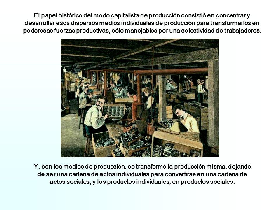 El papel histórico del modo capitalista de producción consistió en concentrar y desarrollar esos dispersos medios individuales de producción para transformarlos en poderosas fuerzas productivas, sólo manejables por una colectividad de trabajadores.