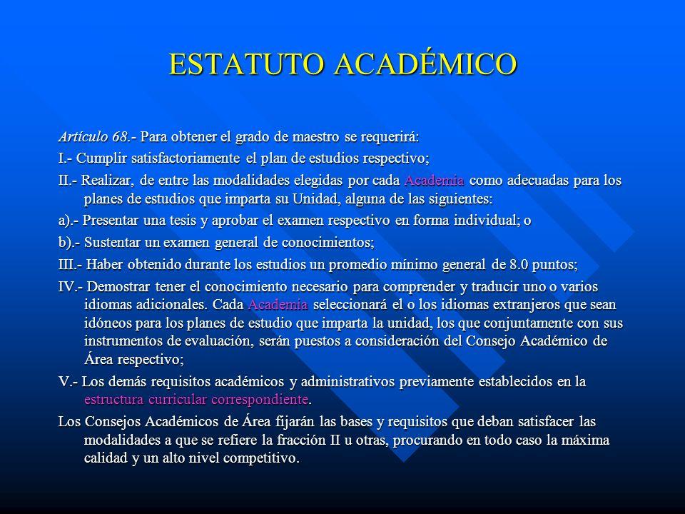 ESTATUTO ACADÉMICO Artículo 68.- Para obtener el grado de maestro se requerirá: I.- Cumplir satisfactoriamente el plan de estudios respectivo;