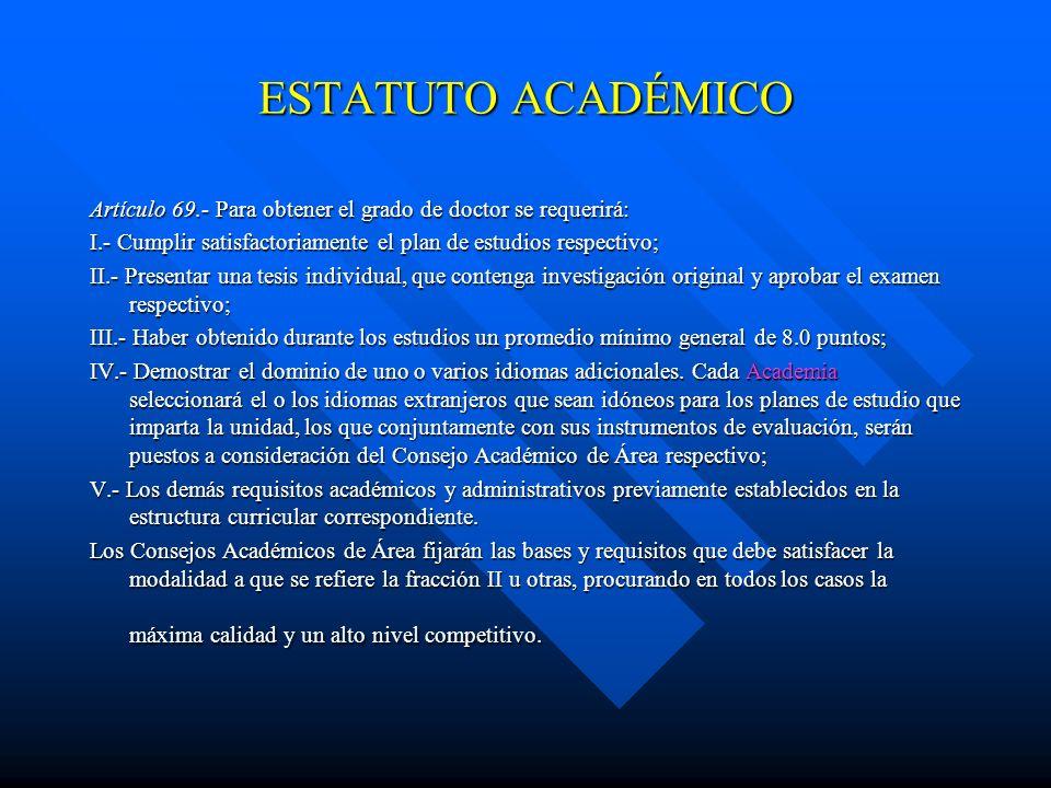ESTATUTO ACADÉMICO Artículo 69.- Para obtener el grado de doctor se requerirá: I.- Cumplir satisfactoriamente el plan de estudios respectivo;